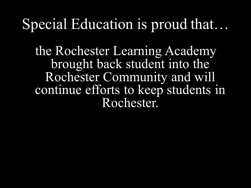 Special Education is proud that… the Rochester Learning Academy brought back student into the Rochester Community and will continue efforts to keep students in Rochester.