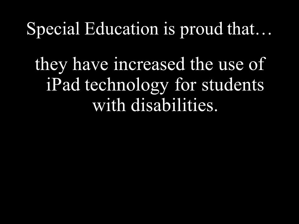Special Education is proud that… they have increased the use of iPad technology for students with disabilities.
