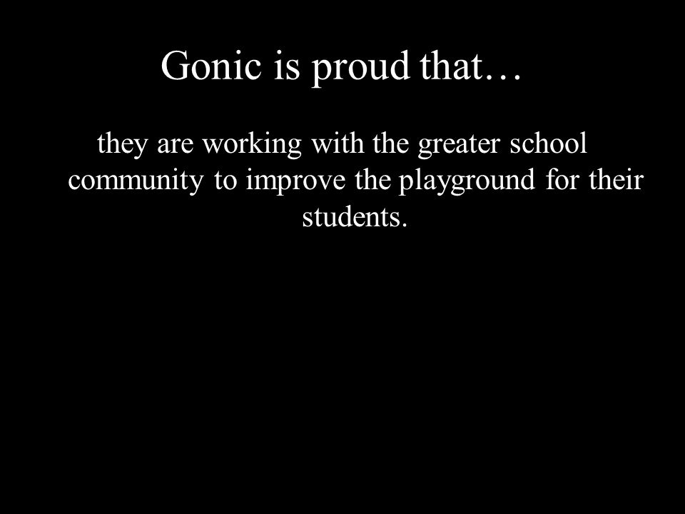 Gonic is proud that… they are working with the greater school community to improve the playground for their students.