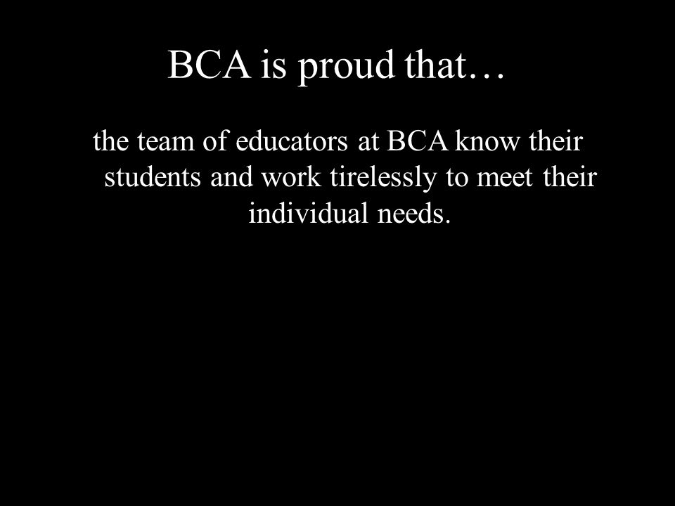 BCA is proud that… the team of educators at BCA know their students and work tirelessly to meet their individual needs.