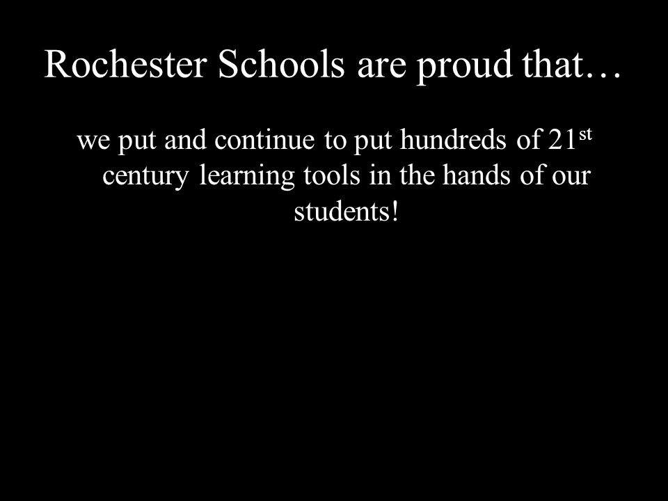 Rochester Schools are proud that… we put and continue to put hundreds of 21 st century learning tools in the hands of our students!