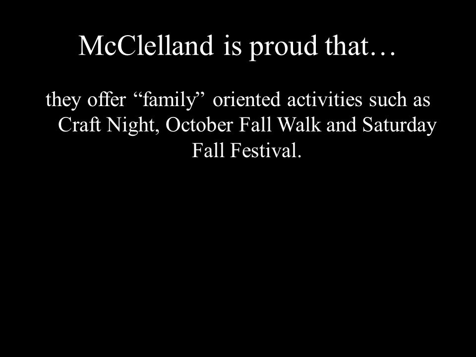 McClelland is proud that… they offer family oriented activities such as Craft Night, October Fall Walk and Saturday Fall Festival.