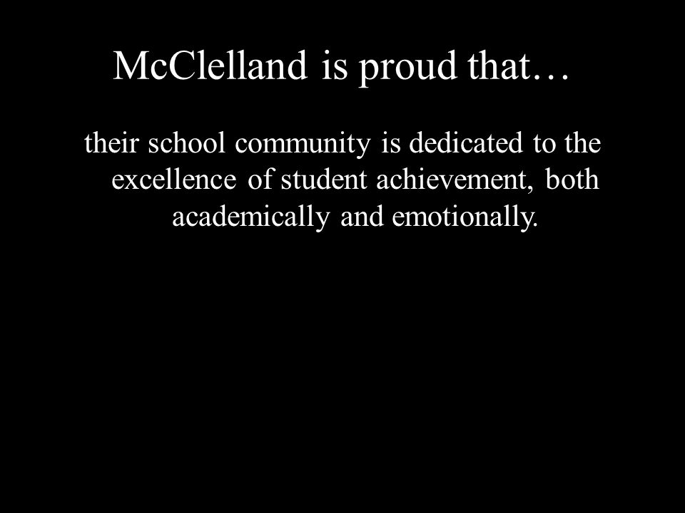 McClelland is proud that… their school community is dedicated to the excellence of student achievement, both academically and emotionally.