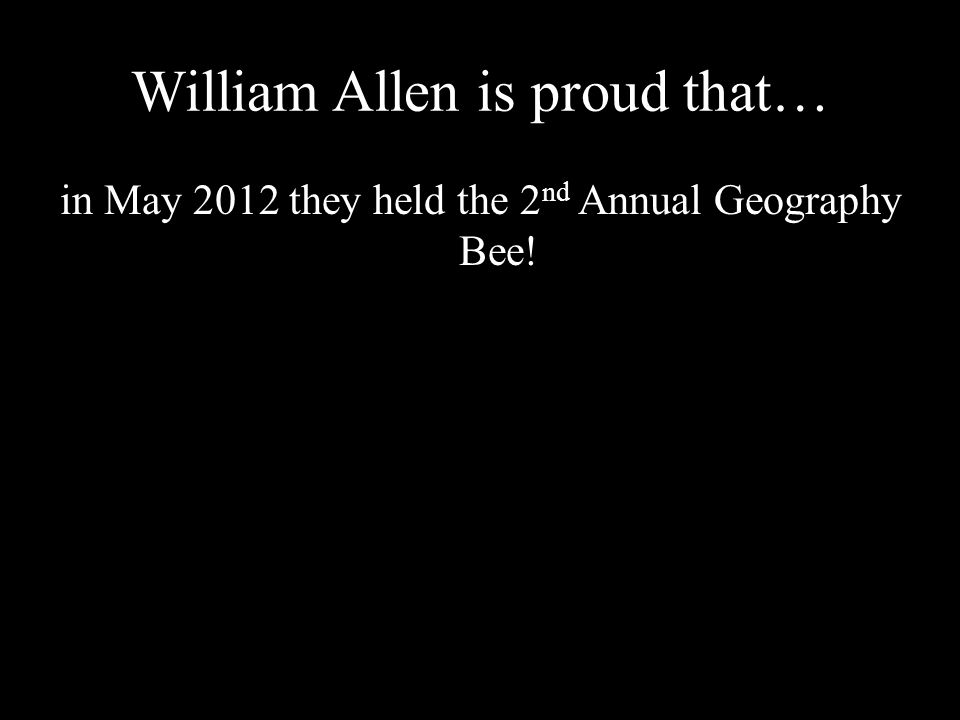 William Allen is proud that… in May 2012 they held the 2 nd Annual Geography Bee!
