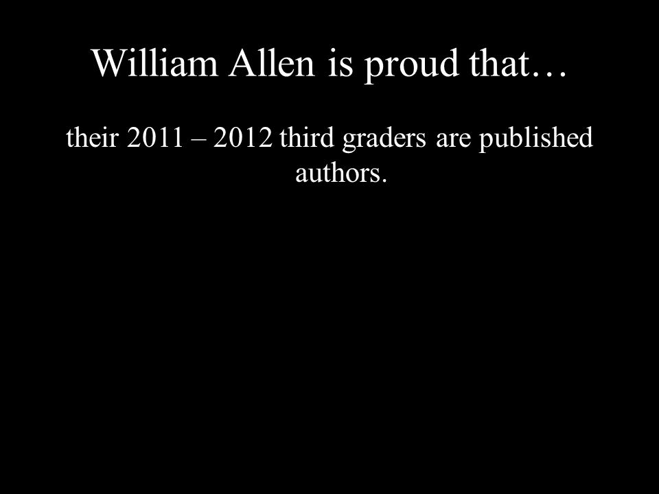 William Allen is proud that… their 2011 – 2012 third graders are published authors.