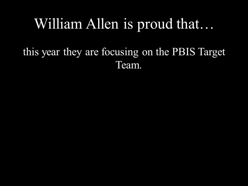 William Allen is proud that… this year they are focusing on the PBIS Target Team.