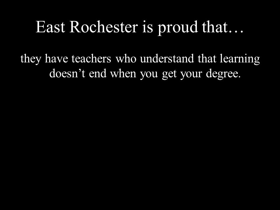 East Rochester is proud that… they have teachers who understand that learning doesn't end when you get your degree.