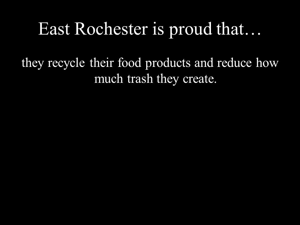 East Rochester is proud that… they recycle their food products and reduce how much trash they create.