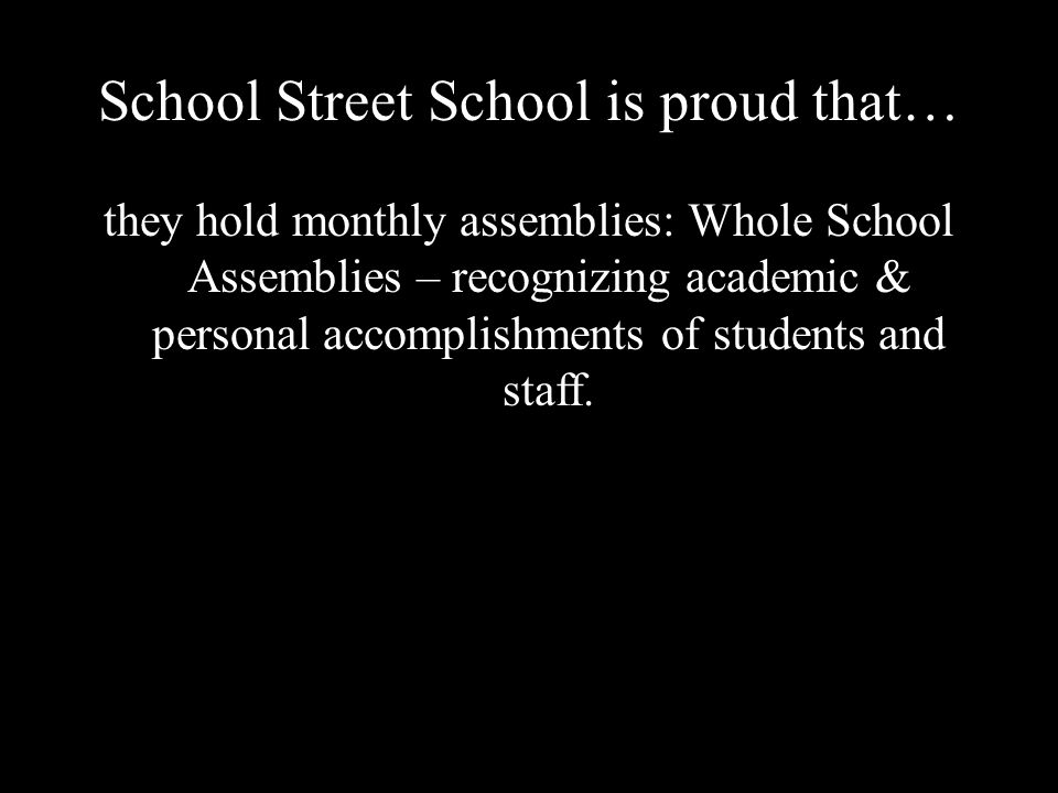 School Street School is proud that… they hold monthly assemblies: Whole School Assemblies – recognizing academic & personal accomplishments of students and staff.