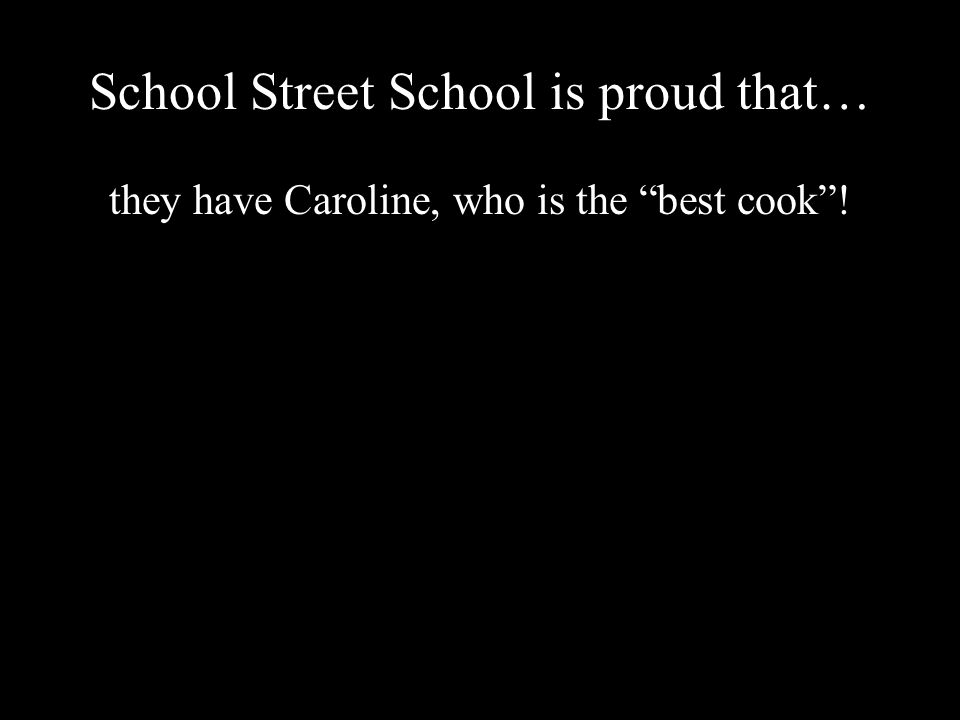 School Street School is proud that… they have Caroline, who is the best cook !
