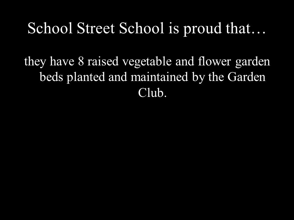 School Street School is proud that… they have 8 raised vegetable and flower garden beds planted and maintained by the Garden Club.