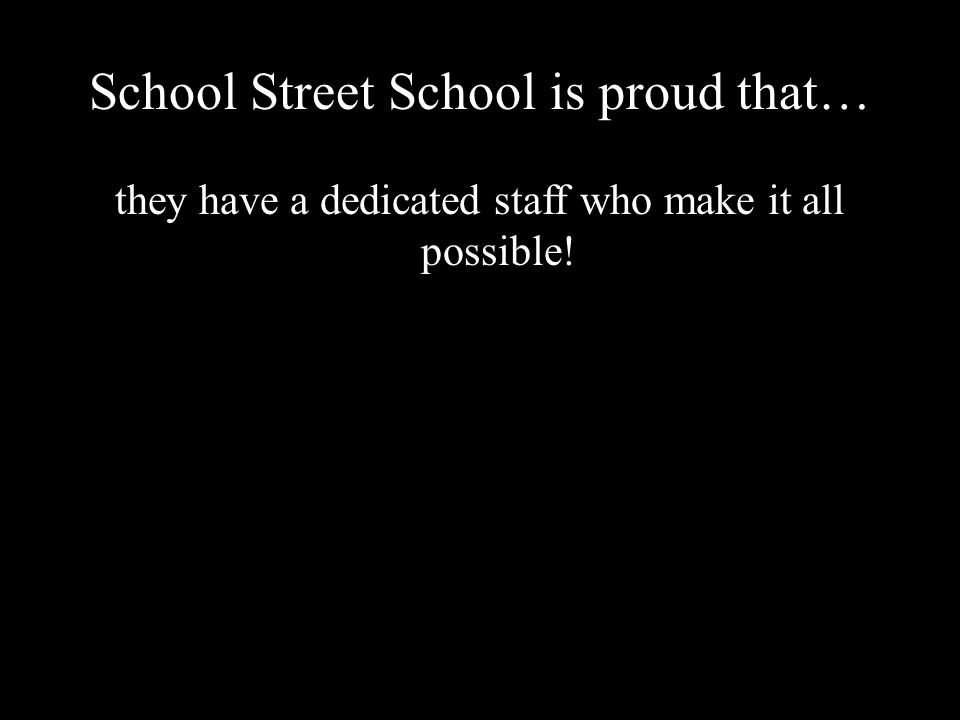 School Street School is proud that… they have a dedicated staff who make it all possible!