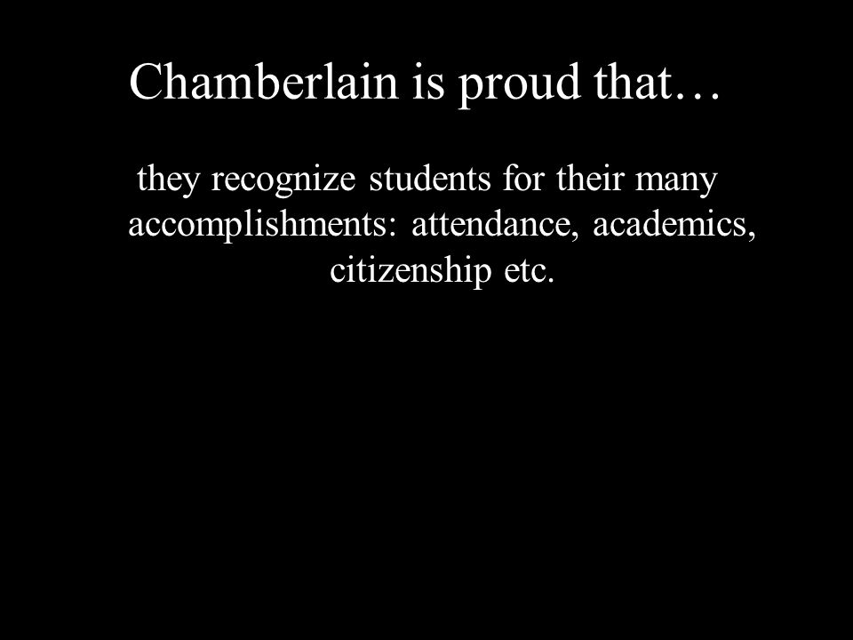 Chamberlain is proud that… they recognize students for their many accomplishments: attendance, academics, citizenship etc.