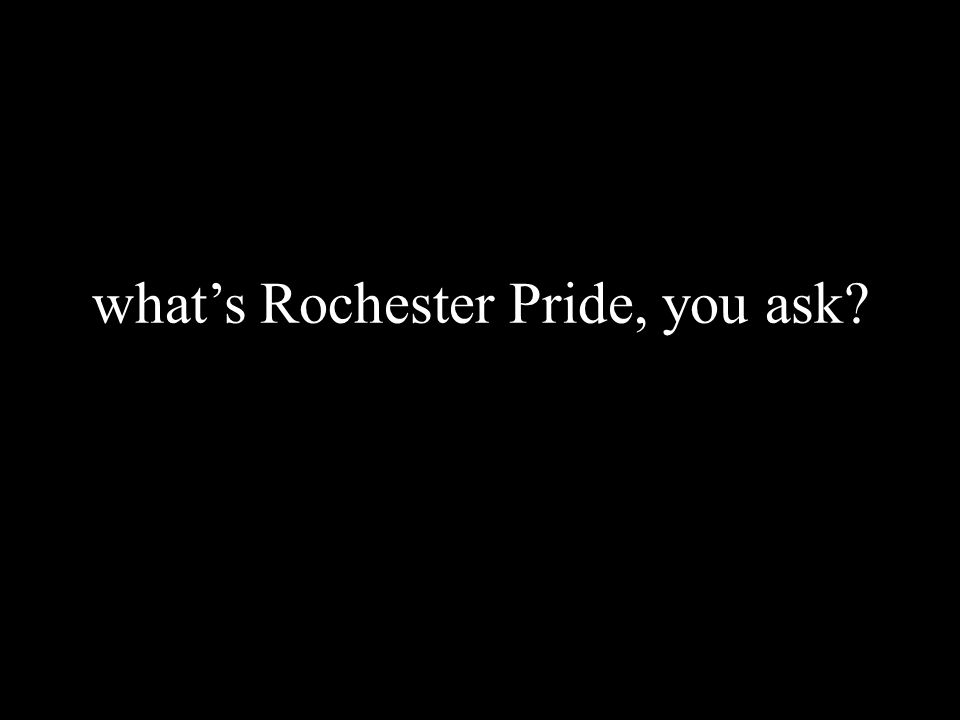 what's Rochester Pride, you ask