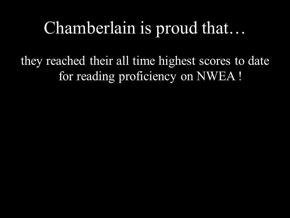 Chamberlain is proud that… they reached their all time highest scores to date for reading proficiency on NWEA !