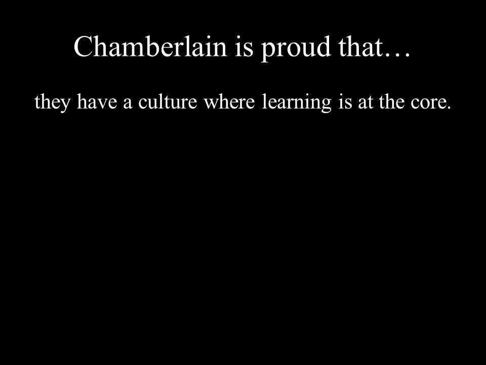 Chamberlain is proud that… they have a culture where learning is at the core.