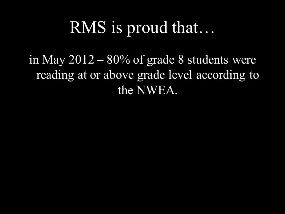 RMS is proud that… in May 2012 – 80% of grade 8 students were reading at or above grade level according to the NWEA.
