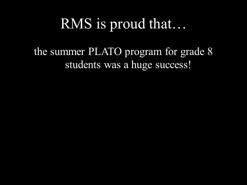 RMS is proud that… the summer PLATO program for grade 8 students was a huge success!