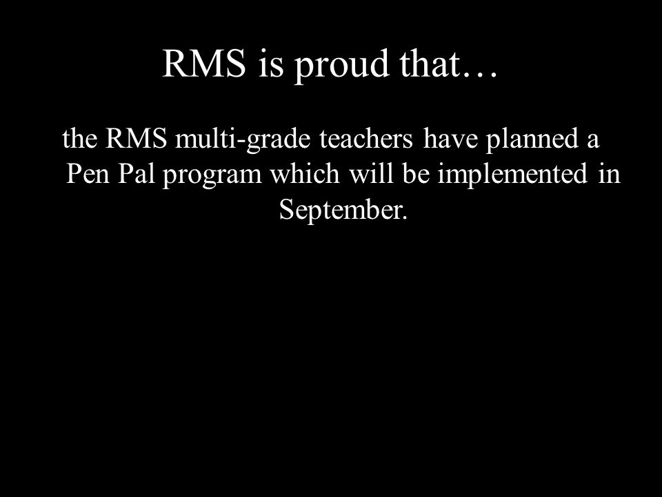 RMS is proud that… the RMS multi-grade teachers have planned a Pen Pal program which will be implemented in September.