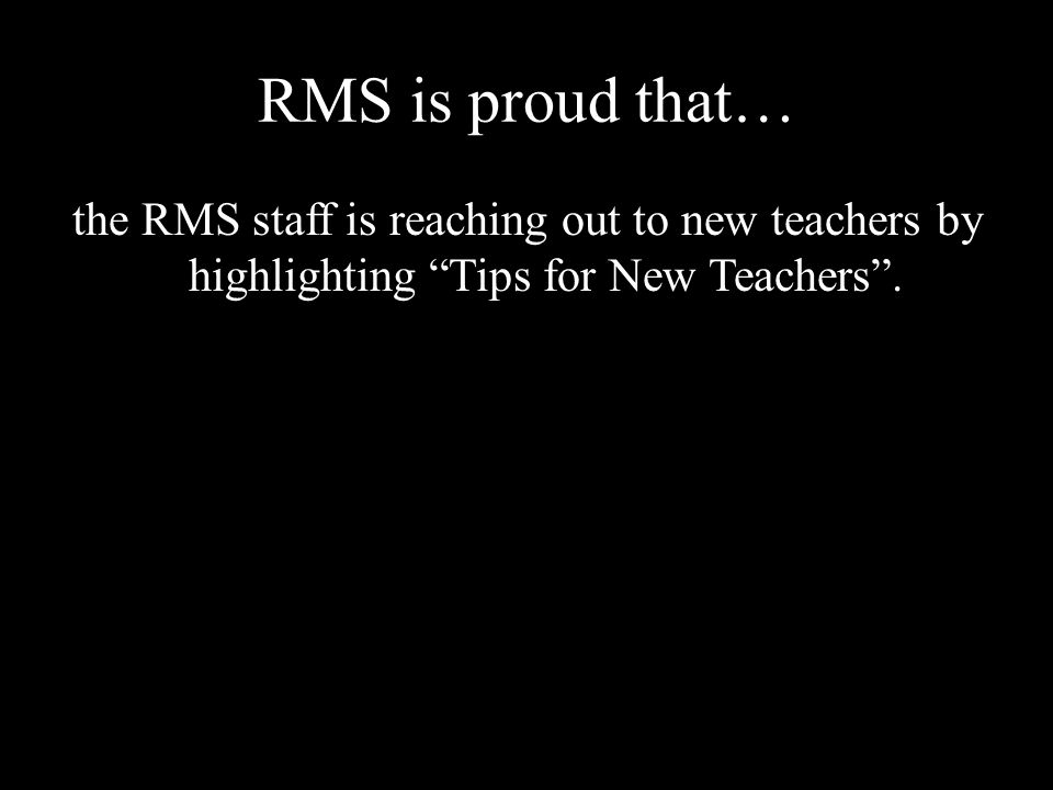 RMS is proud that… the RMS staff is reaching out to new teachers by highlighting Tips for New Teachers .