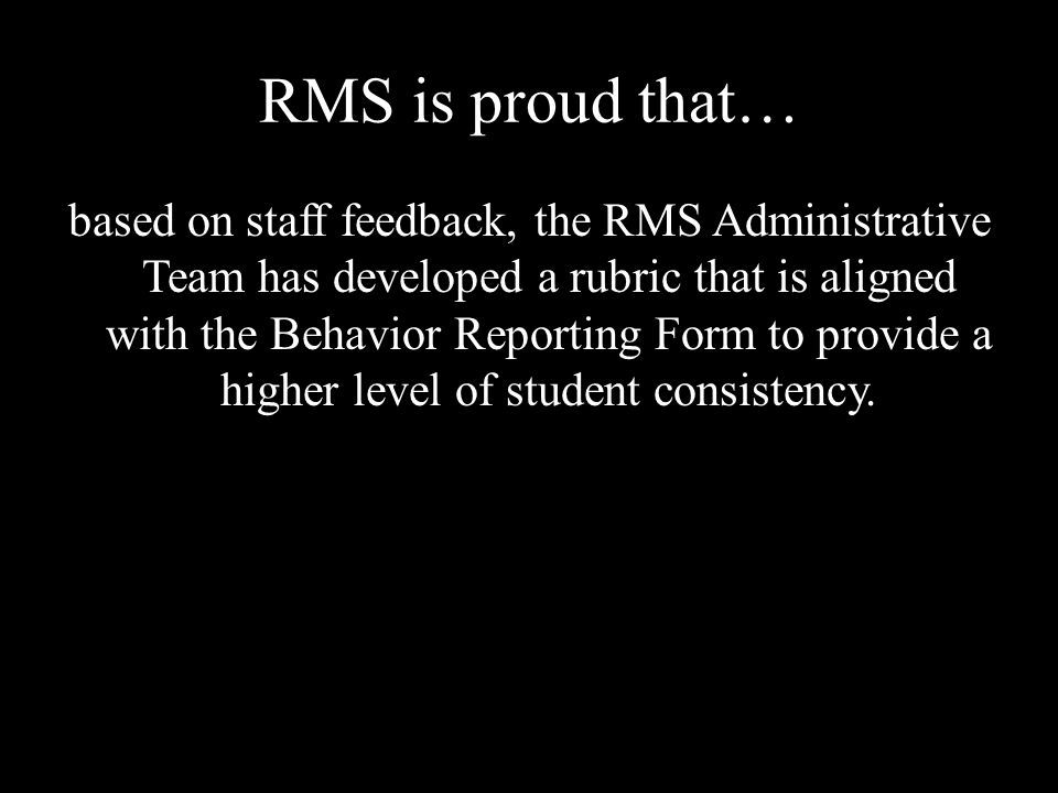 RMS is proud that… based on staff feedback, the RMS Administrative Team has developed a rubric that is aligned with the Behavior Reporting Form to provide a higher level of student consistency.