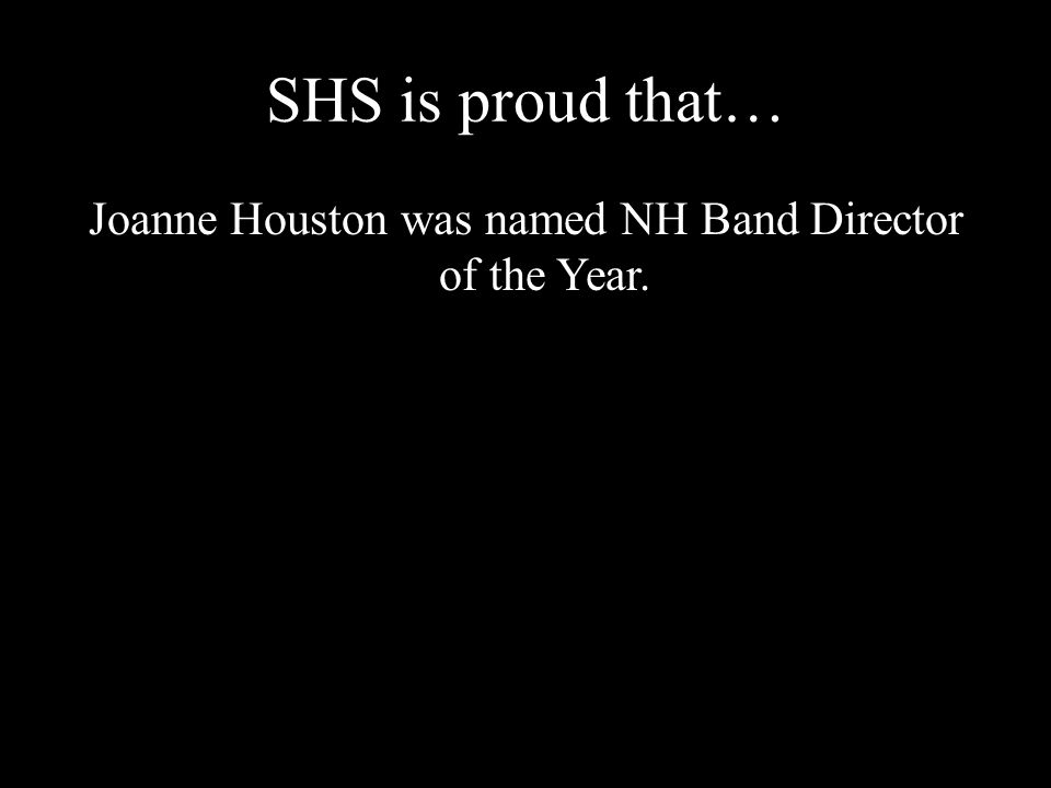 SHS is proud that… Joanne Houston was named NH Band Director of the Year.