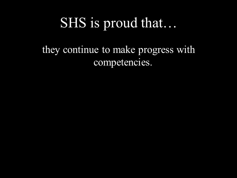 SHS is proud that… they continue to make progress with competencies.