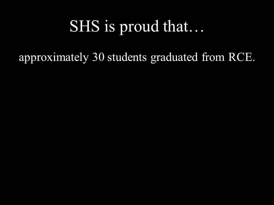 SHS is proud that… approximately 30 students graduated from RCE.