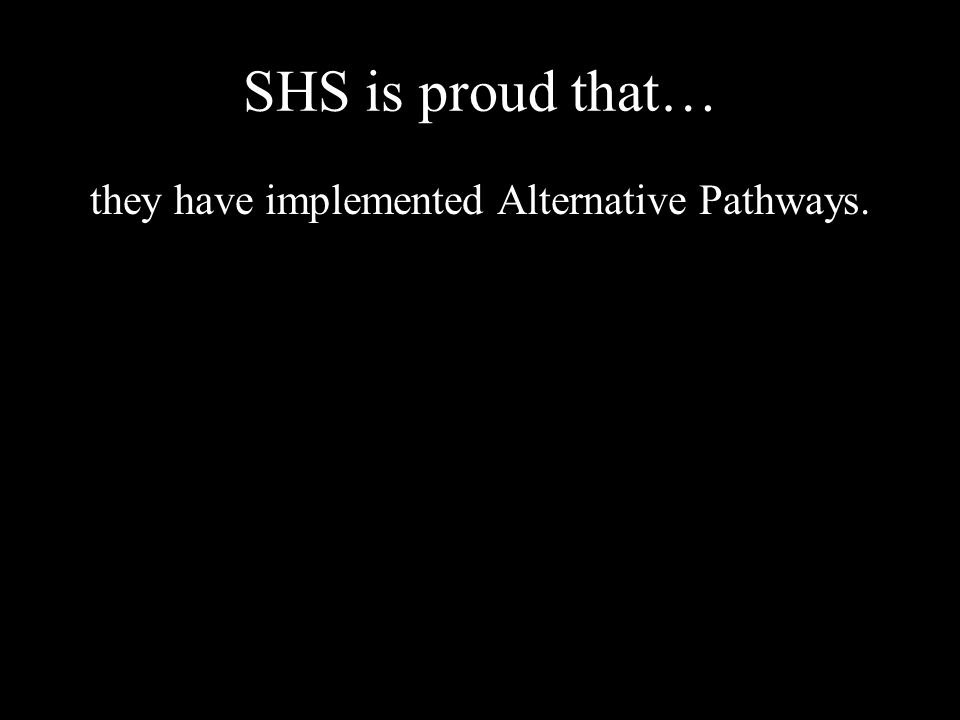 SHS is proud that… they have implemented Alternative Pathways.