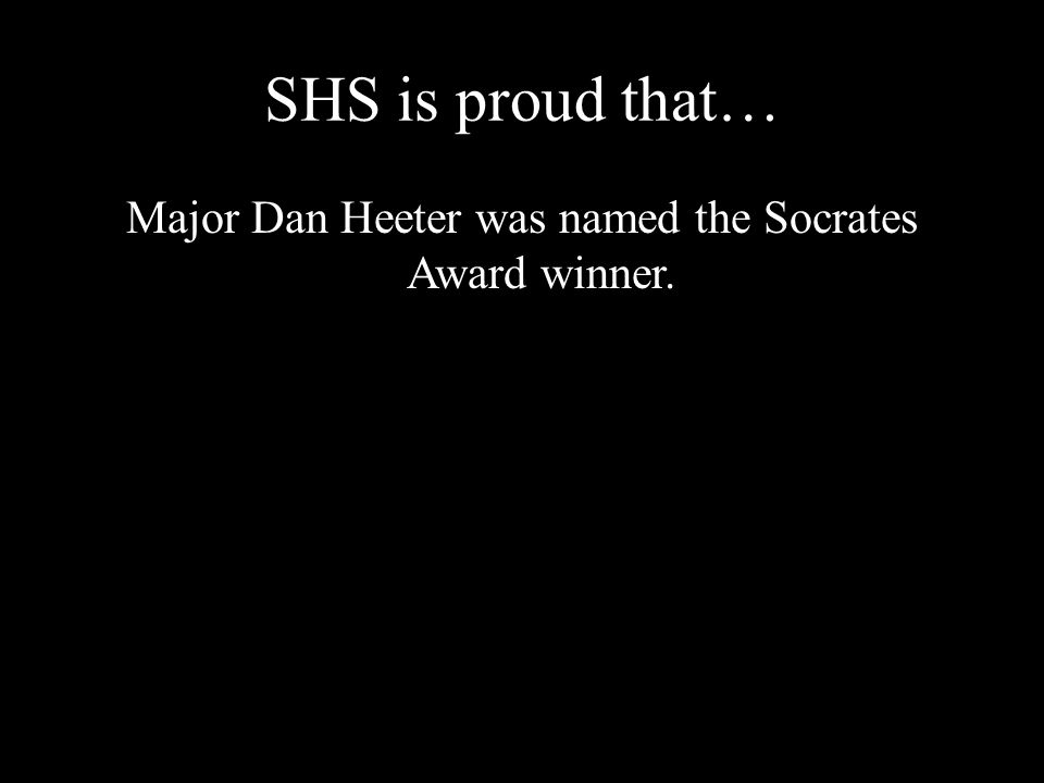 SHS is proud that… Major Dan Heeter was named the Socrates Award winner.