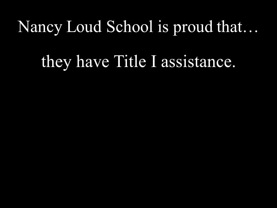 Nancy Loud School is proud that… they have Title I assistance.