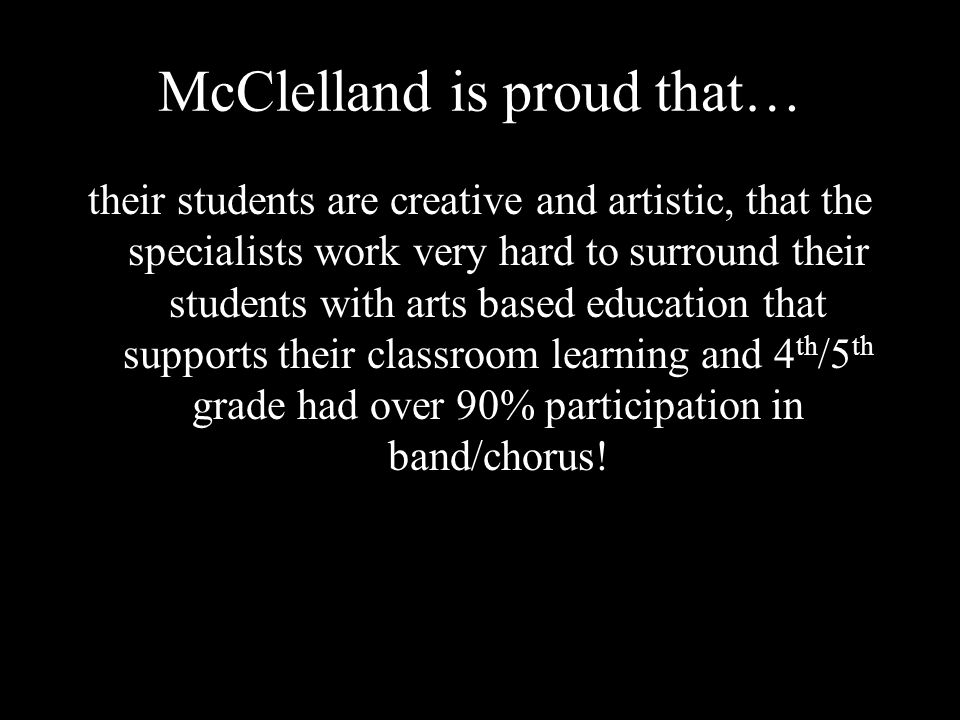McClelland is proud that… their students are creative and artistic, that the specialists work very hard to surround their students with arts based education that supports their classroom learning and 4 th /5 th grade had over 90% participation in band/chorus!