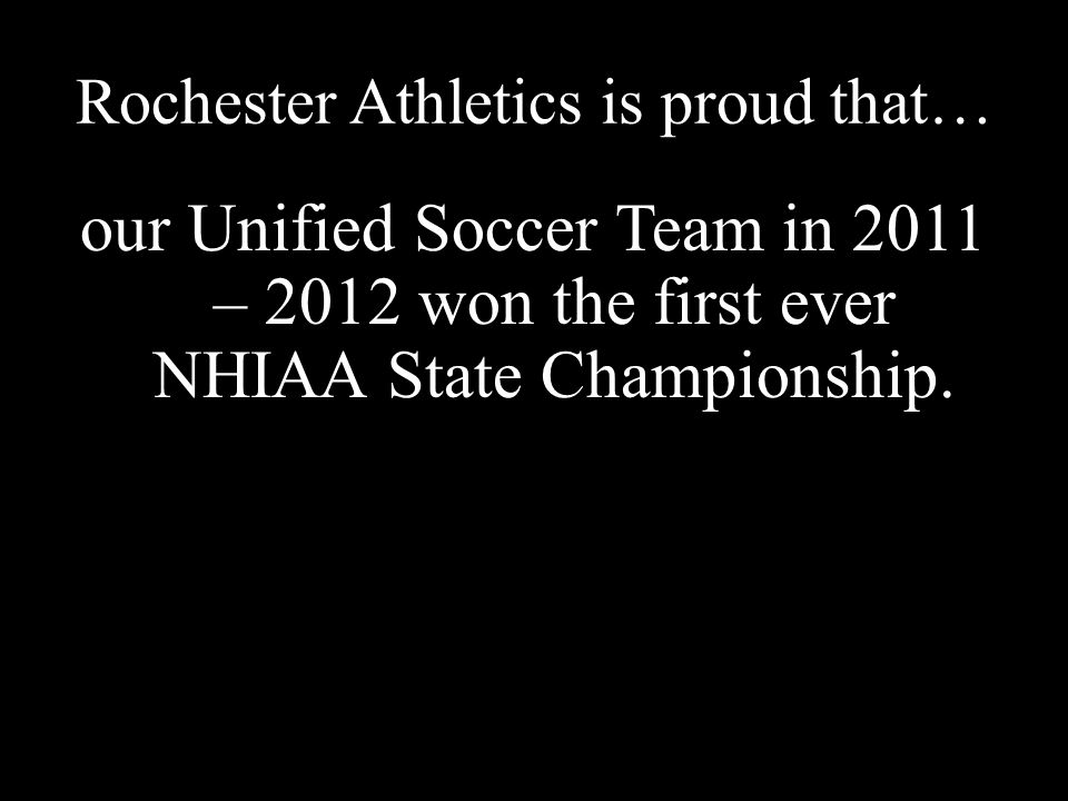 Rochester Athletics is proud that… our Unified Soccer Team in 2011 – 2012 won the first ever NHIAA State Championship.