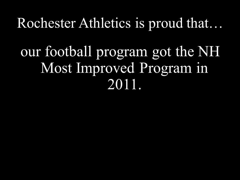 Rochester Athletics is proud that… our football program got the NH Most Improved Program in 2011.