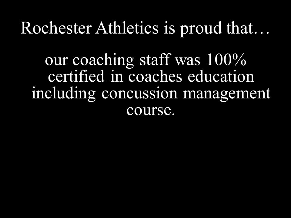 Rochester Athletics is proud that… our coaching staff was 100% certified in coaches education including concussion management course.