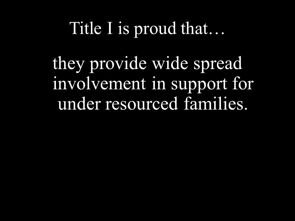 Title I is proud that… they provide wide spread involvement in support for under resourced families.
