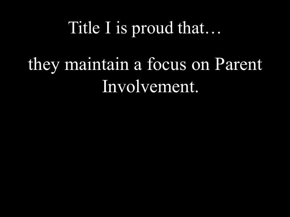 Title I is proud that… they maintain a focus on Parent Involvement.
