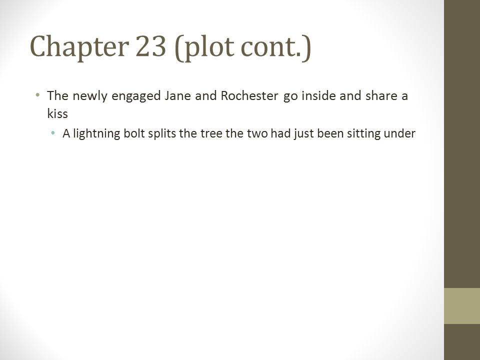 Chapter 23 (plot cont.) The newly engaged Jane and Rochester go inside and share a kiss A lightning bolt splits the tree the two had just been sitting under