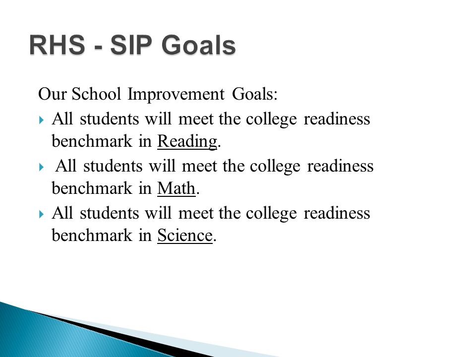 RHS - SIP Goals RHS - SIP Goals Our School Improvement Goals:  All students will meet the college readiness benchmark in Reading.