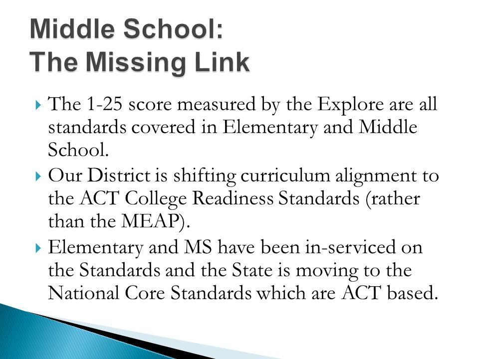  The 1-25 score measured by the Explore are all standards covered in Elementary and Middle School.