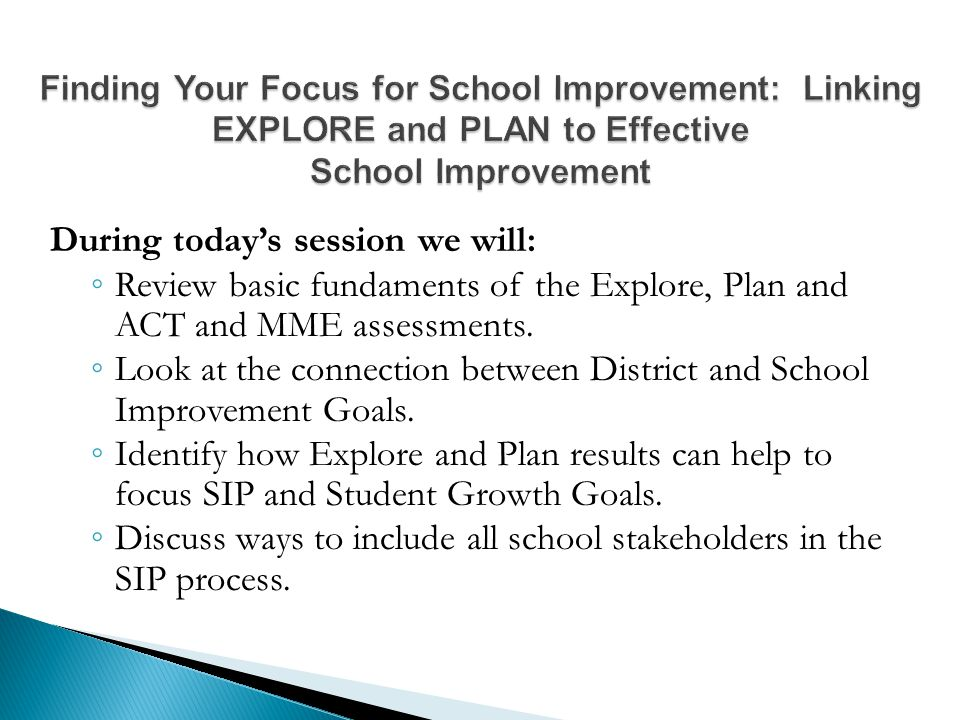 During today's session we will: ◦ Review basic fundaments of the Explore, Plan and ACT and MME assessments.