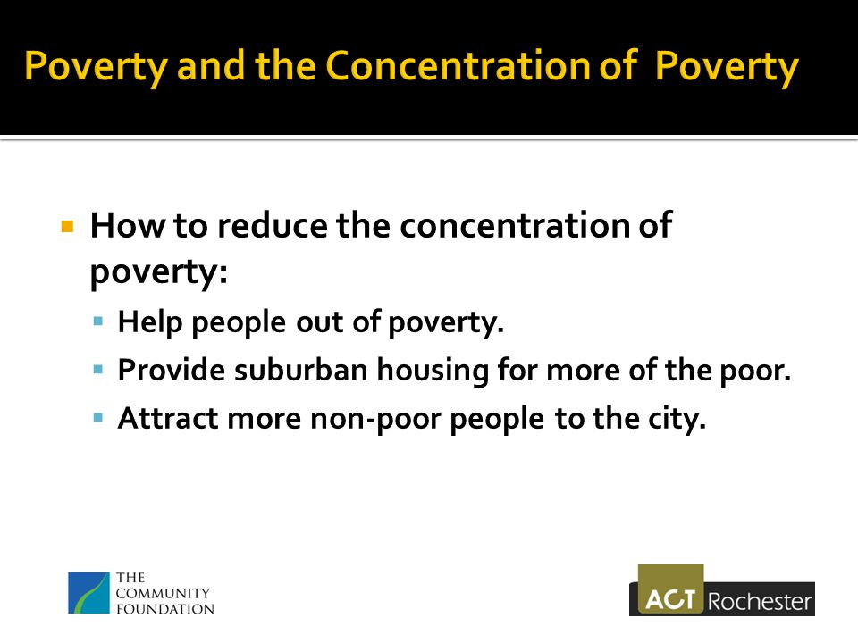  How to reduce the concentration of poverty:  Help people out of poverty.
