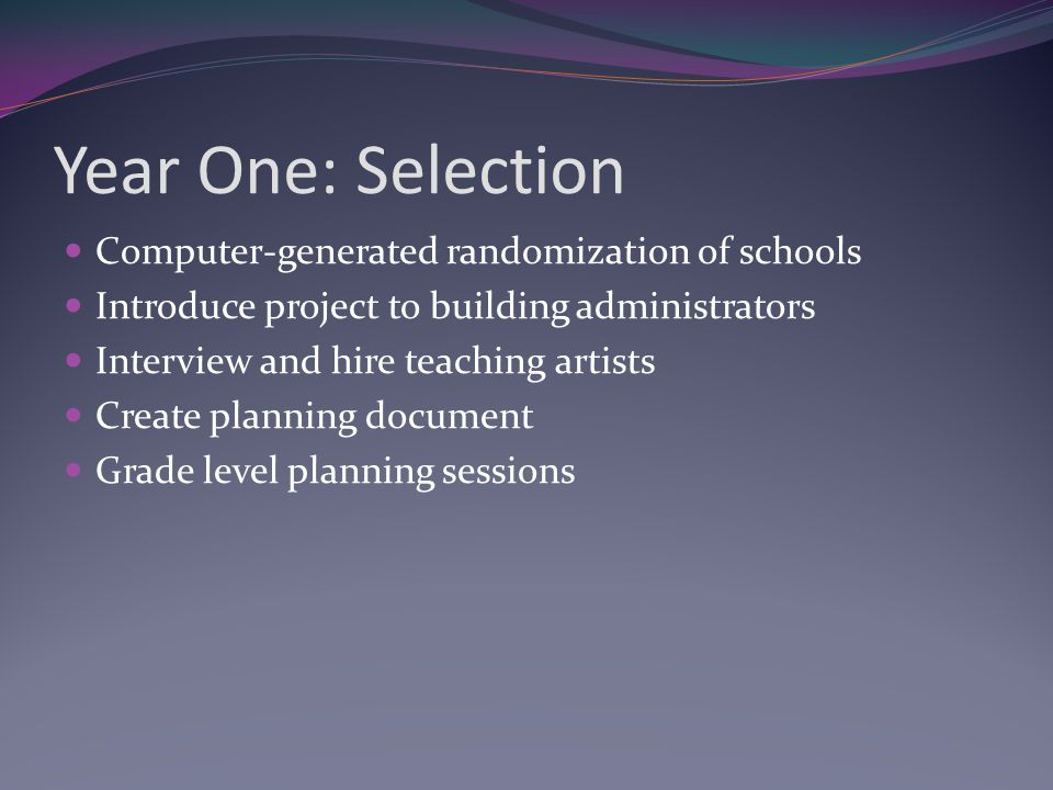 Year One: Selection Computer-generated randomization of schools Introduce project to building administrators Interview and hire teaching artists Creat