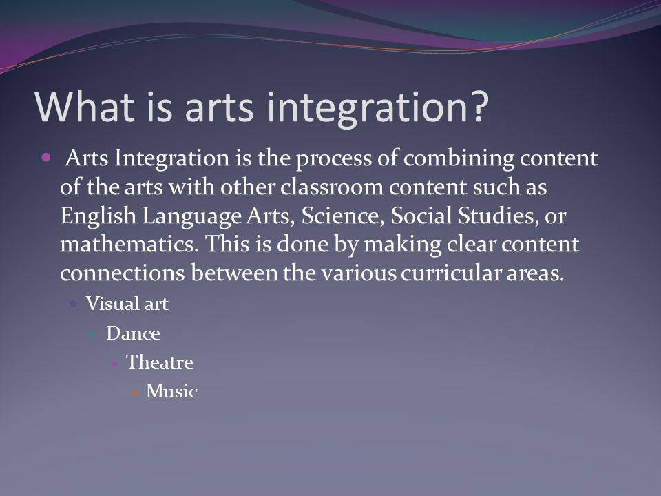 What is arts integration? Arts Integration is the process of combining content of the arts with other classroom content such as English Language Arts,