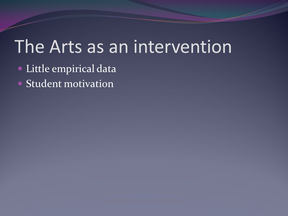 The Arts as an intervention Little empirical data Student motivation