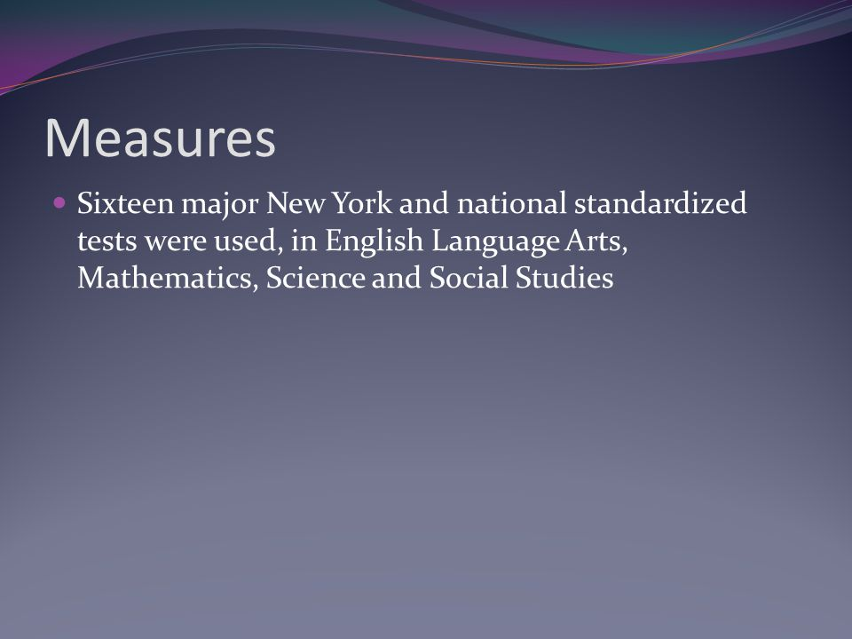Measures Sixteen major New York and national standardized tests were used, in English Language Arts, Mathematics, Science and Social Studies
