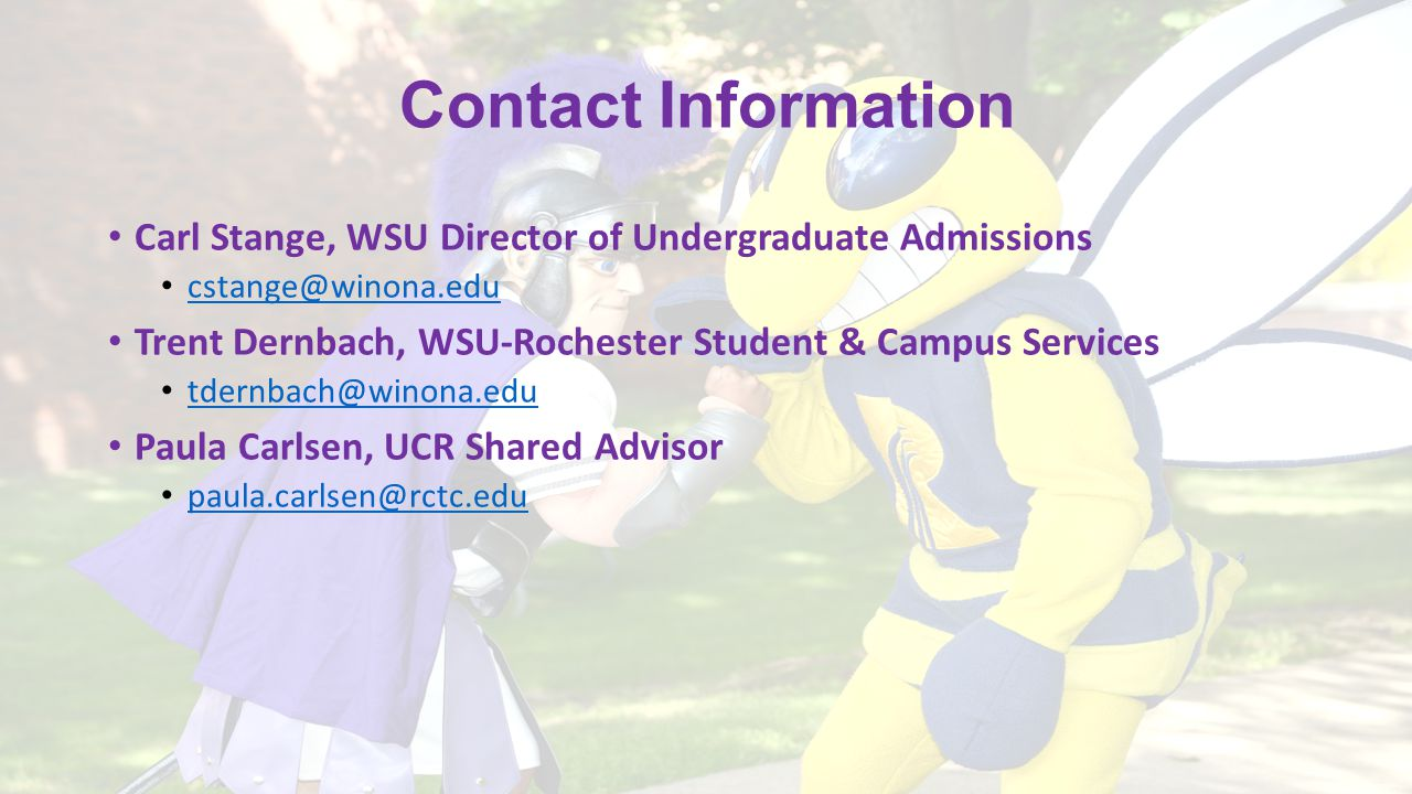 Contact Information Carl Stange, WSU Director of Undergraduate Admissions cstange@winona.edu Trent Dernbach, WSU-Rochester Student & Campus Services tdernbach@winona.edu Paula Carlsen, UCR Shared Advisor paula.carlsen@rctc.edu