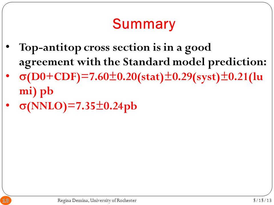 Summary Regina Demina, University of Rochester13 Top-antitop cross section is in a good agreement with the Standard model prediction:  (D0+CDF)=7.60±0.20(stat)±0.29(syst)±0.21(lu mi) pb  (NNLO)=7.35±0.24pb 5/15/13