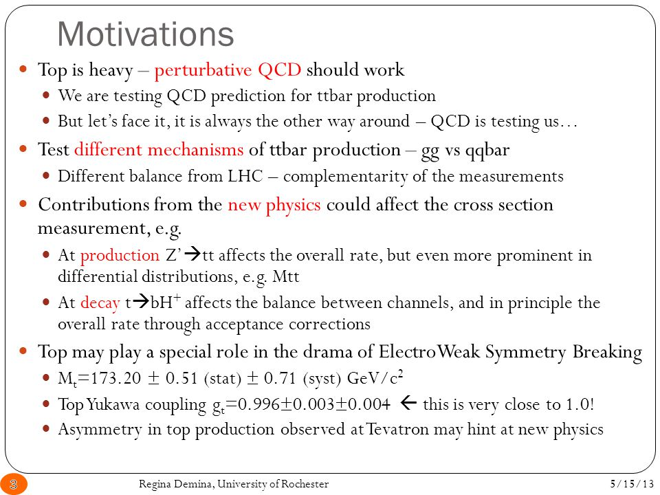 Motivations 5/15/13Regina Demina, University of Rochester3 Top is heavy – perturbative QCD should work We are testing QCD prediction for ttbar production But let's face it, it is always the other way around – QCD is testing us… Test different mechanisms of ttbar production – gg vs qqbar Different balance from LHC – complementarity of the measurements Contributions from the new physics could affect the cross section measurement, e.g.
