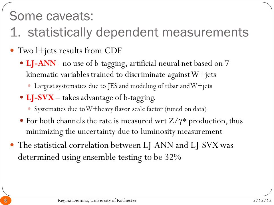 Some caveats: 1. statistically dependent measurements Regina Demina, University of Rochester6 Two l+jets results from CDF LJ-ANN –no use of b-tagging,